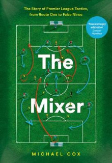 The Mixer: The Story of Premier League Tactics, from Route One to False Nines av Michael Cox (Heftet)