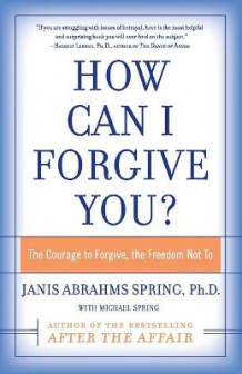How Can I Forgive You?: The Courage To Forgive, The Freedom Not To av Janis Abrahms Spring (Heftet)