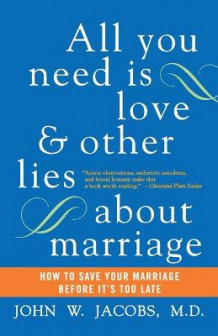 All You Need is Love and Other Lies About Marriage av John W. Jacobs (Heftet)