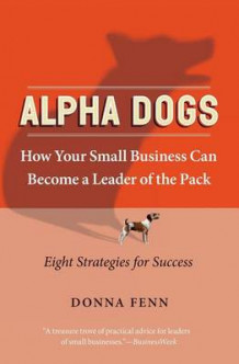 ALPHA DOGS HOW YOUR SMALL BUSINESS CAN BECOME THE LEADER OF THE PACK av Donna Fenn (Heftet)