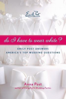 Do I Have to Wear White? Emily Post Answers America's Top Wedding Questions av Anna Post (Heftet)