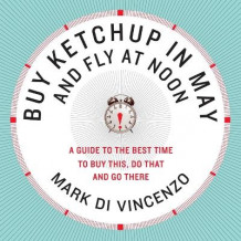 Buy Ketchup in May and Fly at Noon: A Guide to the Best Time to Buy This, Do That and Go There av Mark Di Vincenzo (Heftet)