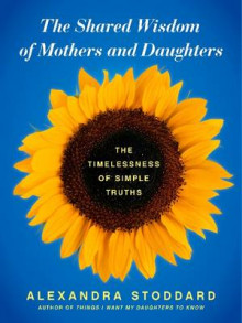 The Shared Wisdom of Mothers and Daughters av Alexandra Stoddard (Innbundet)