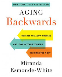 Aging Backwards: Reverse the Aging Process and Look 10 Years Younger in 30 Minutes a Day av Miranda Esmonde-White (Innbundet)