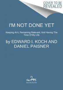 I'm Not Done Yet av Edward I Koch og Daniel Paisner (Heftet)