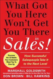 What Got You Here Won't Get You There in Sales: How Successful Salespeople Take it to the Next Level av Marshall Goldsmith, Bill Hawkins og Don Brown (Innbundet)