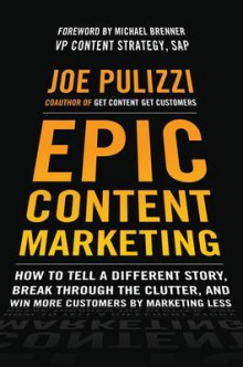 Epic Content Marketing: How to Tell a Different Story, Break through the Clutter, and Win More Customers by Marketing Less av Joe Pulizzi (Innbundet)