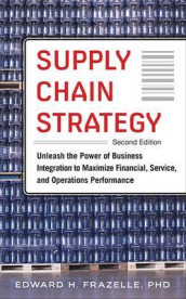 Supply Chain Strategy, Second Edition: Unleash the Power of Business Integration to Maximize Financial, Service, and Operations Performance av Edward H. Frazelle (Innbundet)