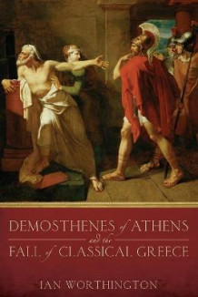 Demosthenes of Athens and the Fall of Classical Greece av Ian Worthington (Heftet)