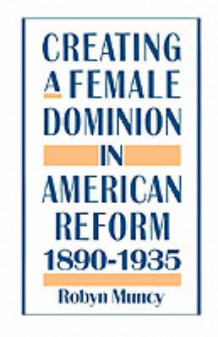 Creating a Female Dominion in American Reform, 1890-1935 av Robyn Muncy (Heftet)
