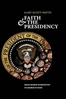 Faith and the Presidency av Gary Scott Smith (Innbundet)