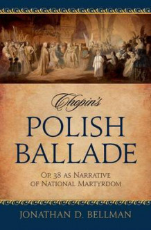 Chopin's Polish Ballade Op. 38 as Narrative of National Martyrdom av Jonathan Bellman (Innbundet)