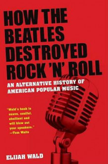"How the ""Beatles"" Destroyed Rock N Roll av Elijah Wald (Innbundet)"