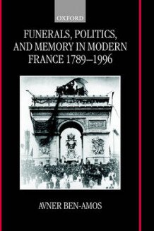Funerals, Politics, and Memory in Modern France 1789-1996 av Avner Ben-Amos (Innbundet)