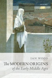 The Modern Origins of the Early Middle Ages av Ian Wood (Heftet)