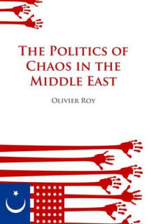Politics of Chaos in the Middle East av Professor of Social and Political Theory Director of the Mediterranean Programme Olivier Roy (Heftet)