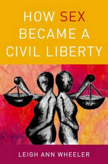 How Sex Became a Civil Liberty av Leigh Ann Wheeler (Innbundet)