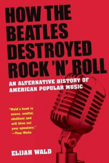 How The Beatles Destroyed Rock 'n' Roll av Elijah Wald (Heftet)