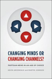 CHANGING MINDS OR CHANGING CHANNELS? - PARTISANNEWS IN AN AGE OF CHOICE av Kevin Arceneaux og Martin Johnson (Heftet)