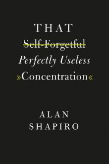 That Self-Forgetful Perfectly Useless Concentration av Alan Shapiro (Heftet)