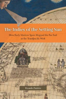 The Indies of the Setting Sun - How Early Modern Spain Mapped the Far East as the Transpacific West av Ricardo Padron (Innbundet)