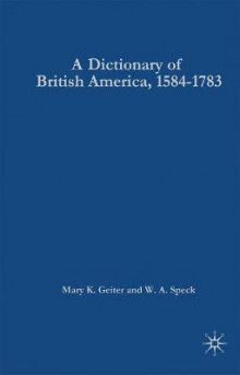 A Dictionary of British America, 1584-1783 av Mary K. Geiter og W. A. Speck (Innbundet)