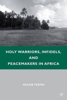Holy Warriors, Infidels, and Peacemakers in Africa av Yacob Tesfai (Innbundet)