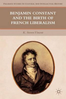 Benjamin Constant and the Birth of French Liberalism av K. Steven Vincent (Innbundet)