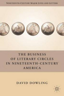 The Business of Literary Circles in Nineteenth-Century America av David Dowling (Innbundet)