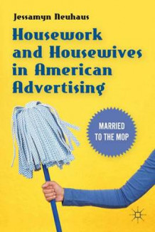 Housework and Housewives in American Advertising av Jessamyn Neuhaus (Innbundet)