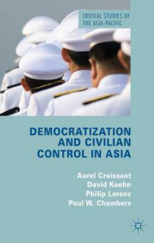 Democratization and Civilian Control in Asia av Aurel Croissant, David Kuhn, Philip Lorenz og Paul W. Chambers (Innbundet)