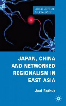 Japan, China and Networked Regionalism in East Asia av Joel Rathus (Innbundet)