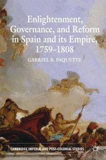 Enlightenment, Governance, and Reform in Spain and its Empire 1759-1808 av Gabriel B. Paquette (Heftet)