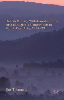 British Military Withdrawal and the Rise of Regional Co-Operation in Southeast Asia, 1964-73 av Sue Thompson (Innbundet)
