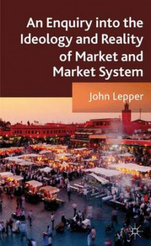An Enquiry into the Ideology and Reality of Market and Market System av John Lepper (Innbundet)