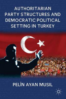 Authoritarian Party Structures and Democratic Political Setting in Turkey av Pelin Ayan Musil (Innbundet)