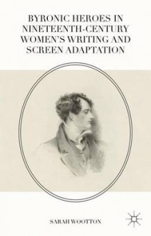 Byronic Heroes in Nineteenth-Century Women's Writing and Screen Adaptation 2016 av Sarah Wootton (Innbundet)