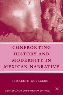 Confronting History and Modernity in Mexican Narrative av Elisabeth Guerrero (Innbundet)
