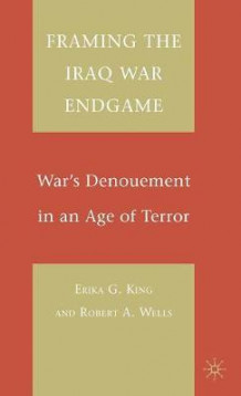 Framing the Iraq War Endgame av Erika G. King og Robert A. Wells (Innbundet)