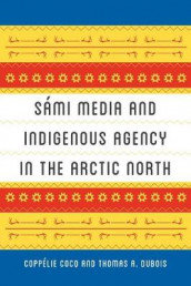 Sami Media and Indigenous Agency in the Arctic North av Coppelie Cocq og Thomas A. DuBois (Heftet)