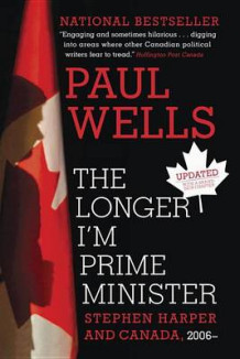 The Longer I'm Prime Minister av Paul Wells (Heftet)