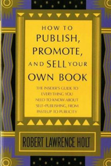 How to Publish, Promote, and Sell Your Own Book av Robert Lawrence Holt og Robert Lawrence Holt (Heftet)