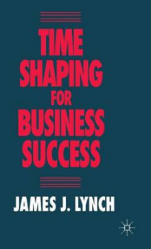 Time Shaping for Business Success av James J. Lynch (Innbundet)
