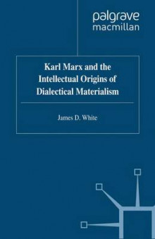 Karl Marx and the Intellectual Origins of Dialectical Materialism av James D. White (Heftet)