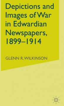 Depictions and Images of War in Edwardian Newspapers, 1899-1914 av G. Wilkinson (Innbundet)