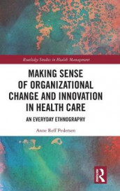 Making Sense of Organizational Change and Innovation in Health Care av Anne Reff Pedersen (Innbundet)