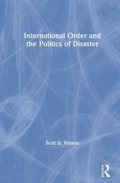 International Order and the Politics of Disaster av Scott D. Watson (Heftet)