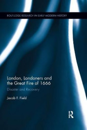 London, Londoners and the Great Fire of 1666 av Jacob F. Field (Heftet)