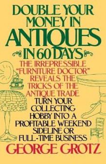 Double Your Money in Antiques in 60 Days and Other Secrets of the Antique Business av George Grotz (Heftet)