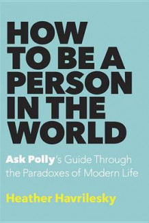 How to Be a Person in the World av Heather Havrilesky (Innbundet)